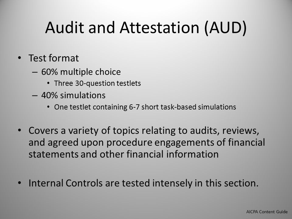 Audit and Attestation (AUD) Test format – 60% multiple choice Three 30-question testlets – 40% simulations One testlet containing 6-7 short task-based simulations Covers a variety of topics relating to audits, reviews, and agreed upon procedure engagements of financial statements and other financial information Internal Controls are tested intensely in this section.