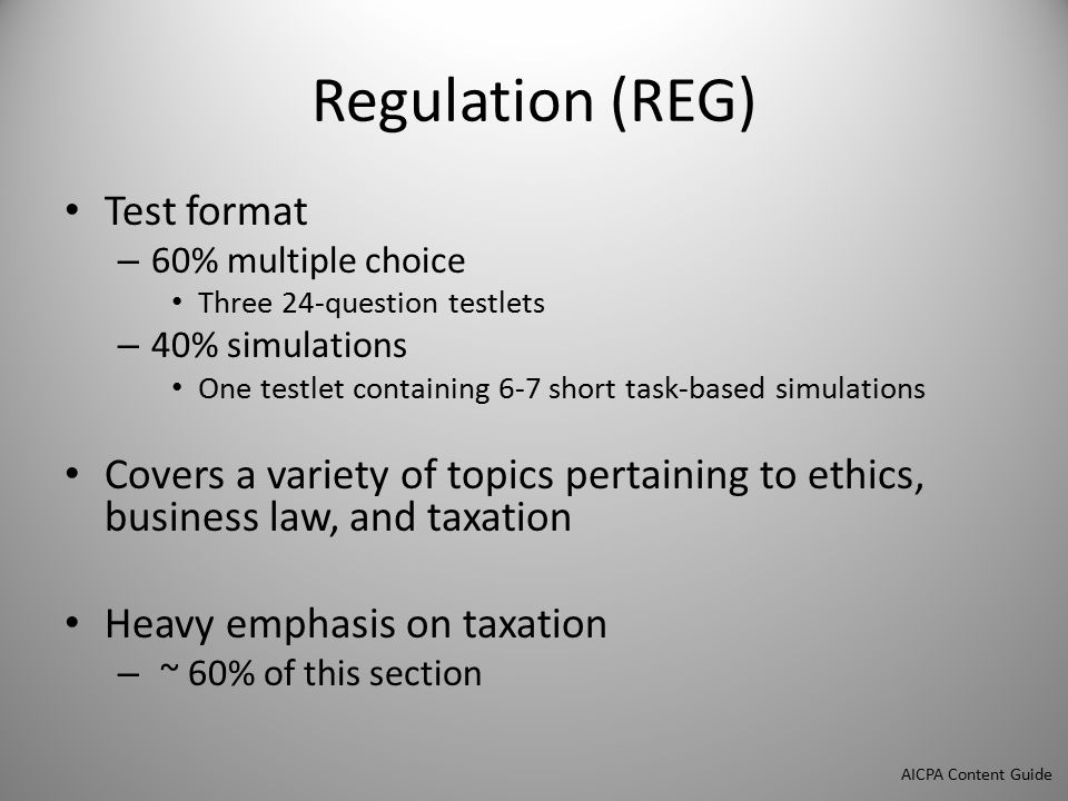 Regulation (REG) Test format – 60% multiple choice Three 24-question testlets – 40% simulations One testlet containing 6-7 short task-based simulations Covers a variety of topics pertaining to ethics, business law, and taxation Heavy emphasis on taxation – ~ 60% of this section AICPA Content Guide