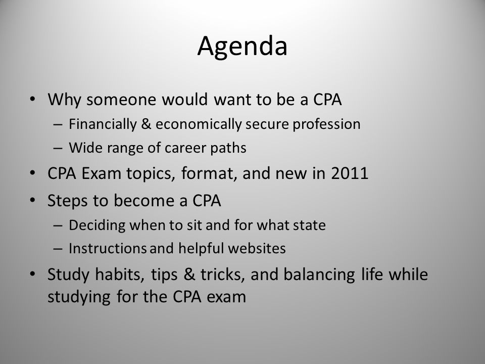 Agenda Why someone would want to be a CPA – Financially & economically secure profession – Wide range of career paths CPA Exam topics, format, and new in 2011 Steps to become a CPA – Deciding when to sit and for what state – Instructions and helpful websites Study habits, tips & tricks, and balancing life while studying for the CPA exam