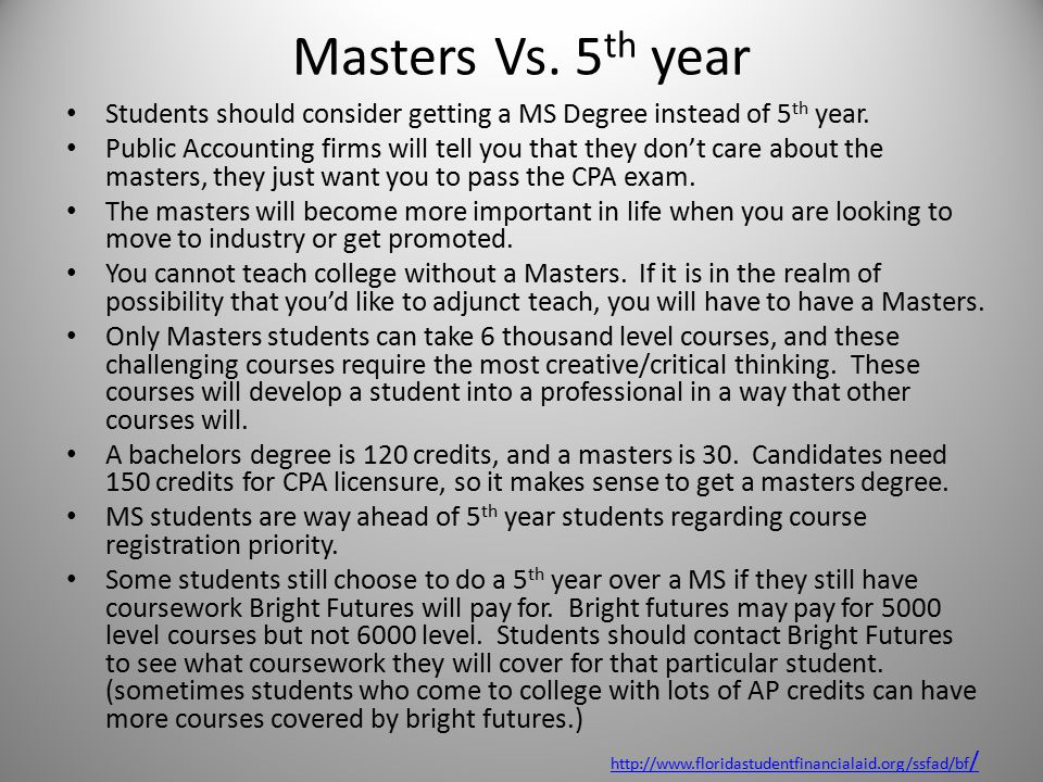 Masters Vs. 5 th year Students should consider getting a MS Degree instead of 5 th year. Public Accounting firms will tell you that they don't care ab