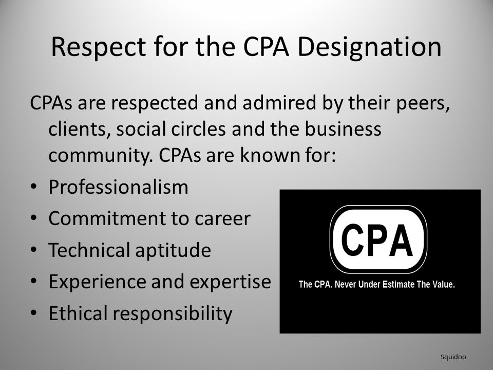 Respect for the CPA Designation CPAs are respected and admired by their peers, clients, social circles and the business community. CPAs are known for:
