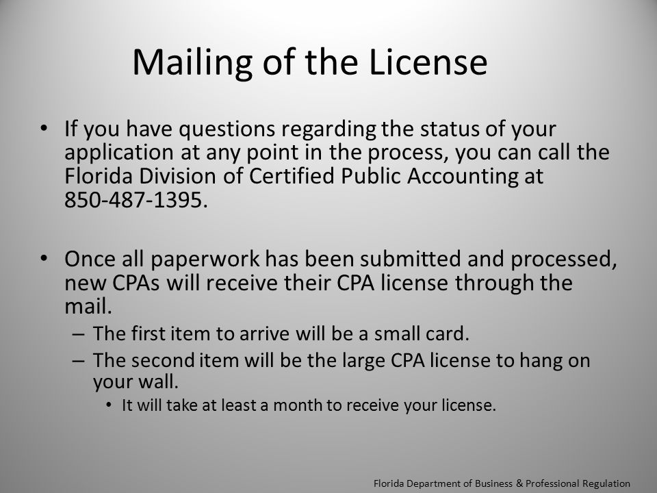 Mailing of the License If you have questions regarding the status of your application at any point in the process, you can call the Florida Division of Certified Public Accounting at 850-487-1395.