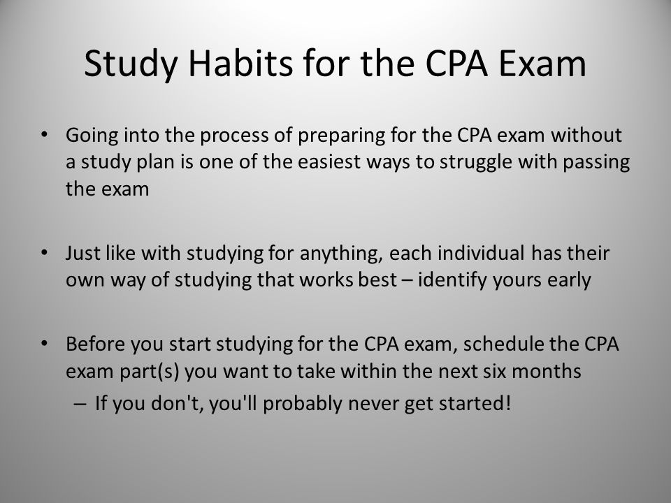 Study Habits for the CPA Exam Going into the process of preparing for the CPA exam without a study plan is one of the easiest ways to struggle with passing the exam Just like with studying for anything, each individual has their own way of studying that works best – identify yours early Before you start studying for the CPA exam, schedule the CPA exam part(s) you want to take within the next six months – If you don t, you ll probably never get started!