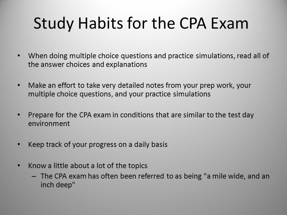 Study Habits for the CPA Exam When doing multiple choice questions and practice simulations, read all of the answer choices and explanations Make an e