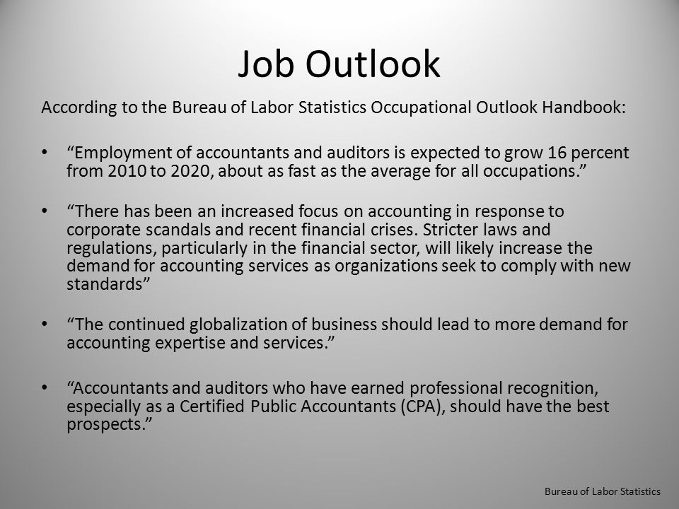 Job Outlook According to the Bureau of Labor Statistics Occupational Outlook Handbook: Employment of accountants and auditors is expected to grow 16 percent from 2010 to 2020, about as fast as the average for all occupations. There has been an increased focus on accounting in response to corporate scandals and recent financial crises.