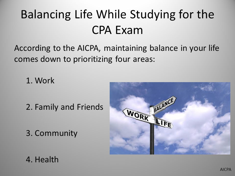 Balancing Life While Studying for the CPA Exam According to the AICPA, maintaining balance in your life comes down to prioritizing four areas: 1.Work 2.Family and Friends 3.Community 4.Health AICPA