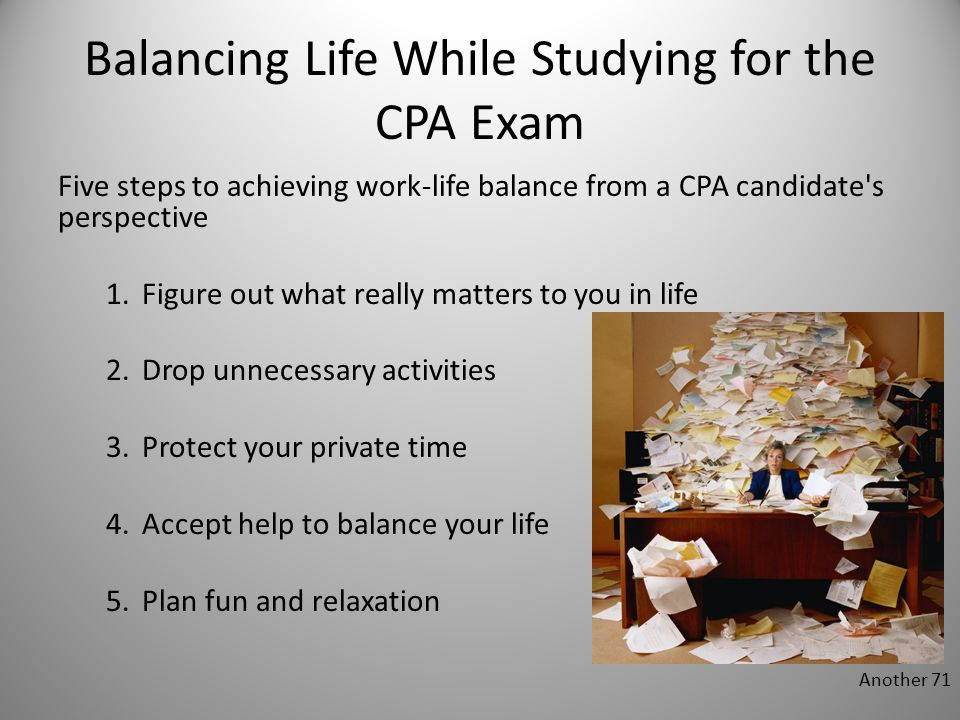 Balancing Life While Studying for the CPA Exam Five steps to achieving work-life balance from a CPA candidate s perspective 1.Figure out what really matters to you in life 2.Drop unnecessary activities 3.Protect your private time 4.Accept help to balance your life 5.Plan fun and relaxation Another 71