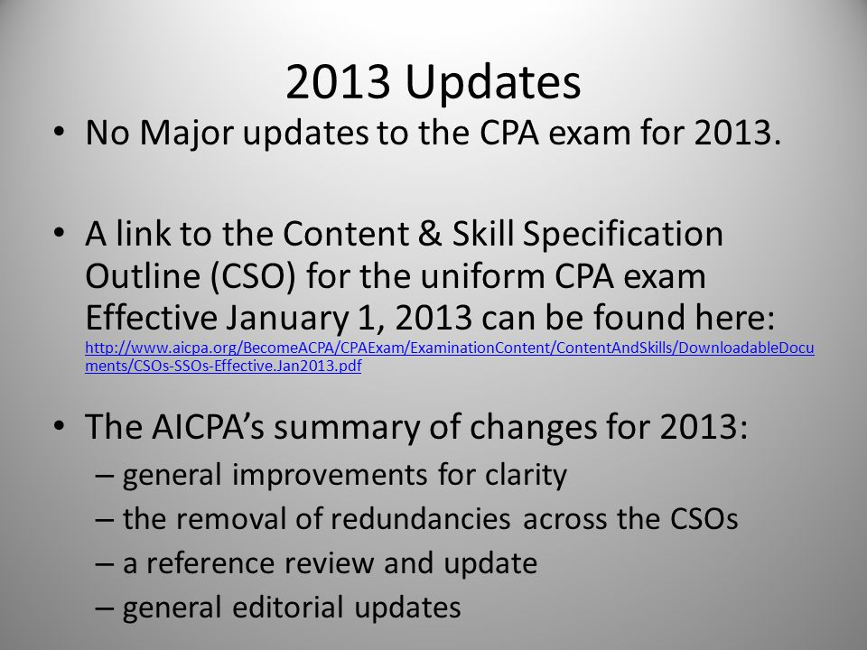 2013 Updates No Major updates to the CPA exam for 2013. A link to the Content & Skill Specification Outline (CSO) for the uniform CPA exam Effective J