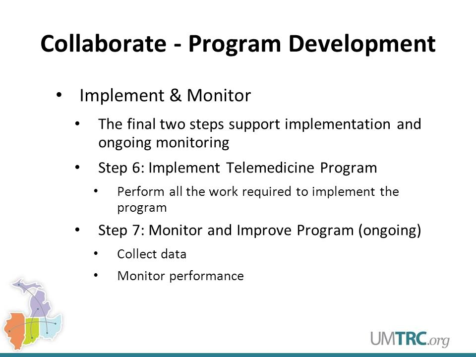 Collaborate - Program Development Implement & Monitor The final two steps support implementation and ongoing monitoring Step 6: Implement Telemedicine Program Perform all the work required to implement the program Step 7: Monitor and Improve Program (ongoing) Collect data Monitor performance