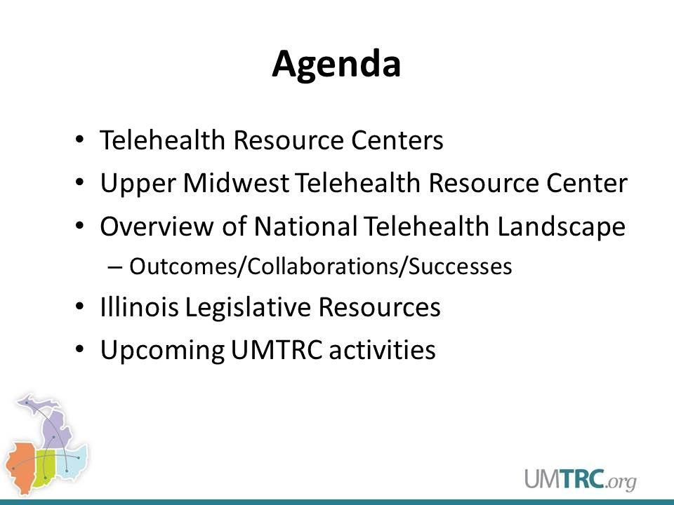 Agenda Telehealth Resource Centers Upper Midwest Telehealth Resource Center Overview of National Telehealth Landscape – Outcomes/Collaborations/Successes Illinois Legislative Resources Upcoming UMTRC activities