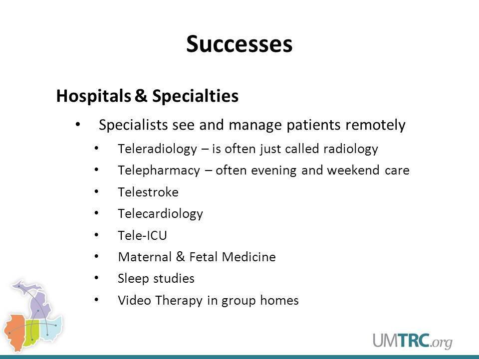 Successes Hospitals & Specialties Specialists see and manage patients remotely Teleradiology – is often just called radiology Telepharmacy – often evening and weekend care Telestroke Telecardiology Tele-ICU Maternal & Fetal Medicine Sleep studies Video Therapy in group homes