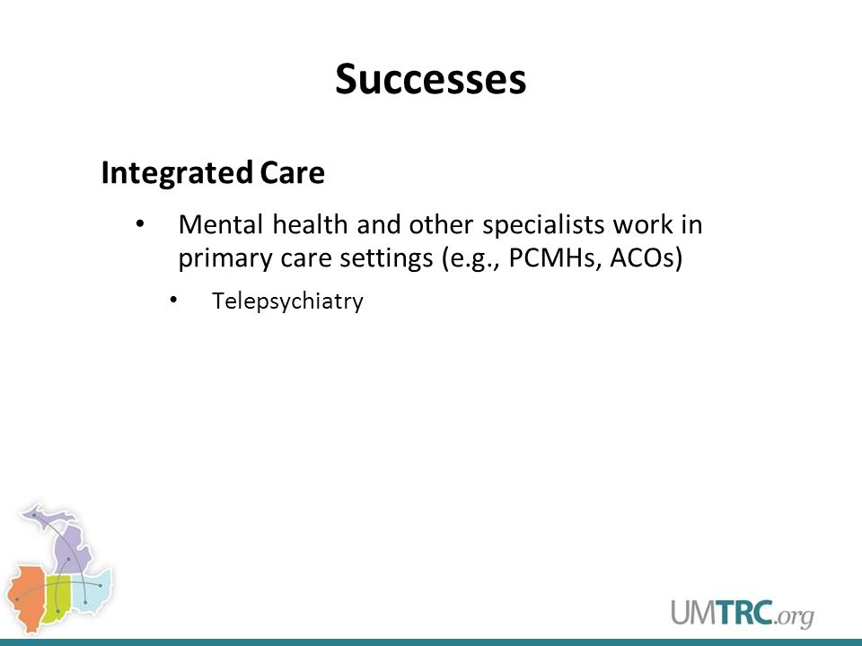 Successes Integrated Care Mental health and other specialists work in primary care settings (e.g., PCMHs, ACOs) Telepsychiatry