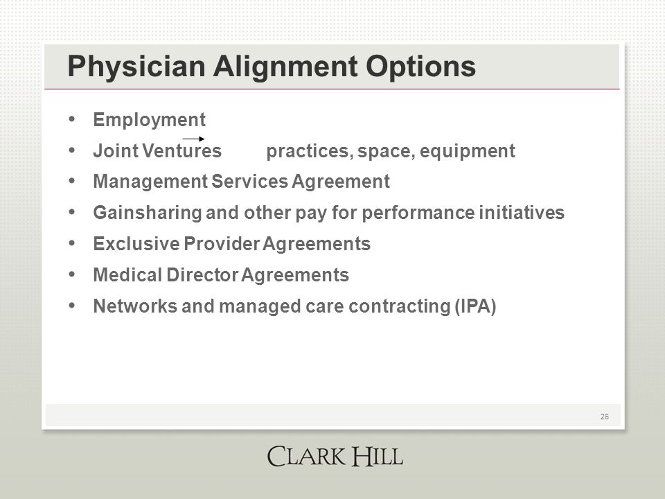 26 Physician Alignment Options Employment Joint Ventures practices, space, equipment Management Services Agreement Gainsharing and other pay for perfo