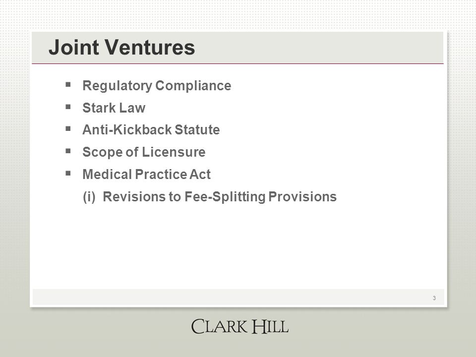 3 Joint Ventures  Regulatory Compliance  Stark Law  Anti-Kickback Statute  Scope of Licensure  Medical Practice Act (i) Revisions to Fee-Splittin