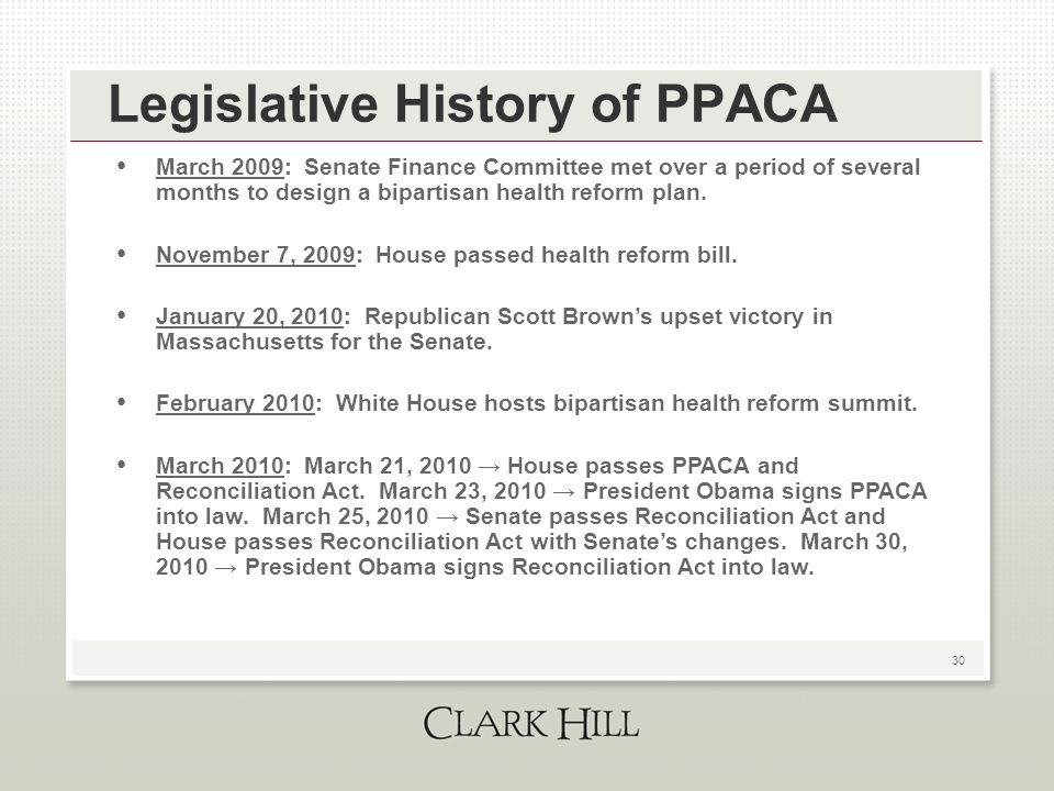 30 Legislative History of PPACA March 2009: Senate Finance Committee met over a period of several months to design a bipartisan health reform plan. No