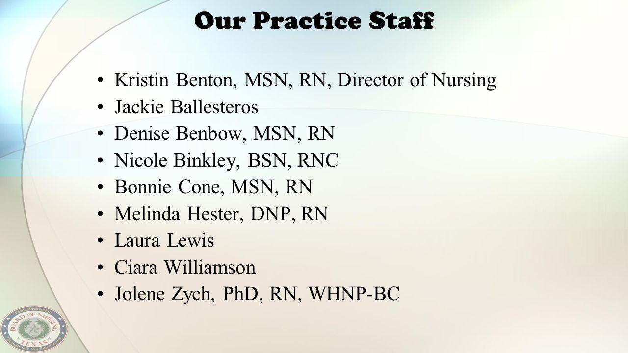 Our Practice Staff Kristin Benton, MSN, RN, Director of Nursing Jackie Ballesteros Denise Benbow, MSN, RN Nicole Binkley, BSN, RNC Bonnie Cone, MSN, R