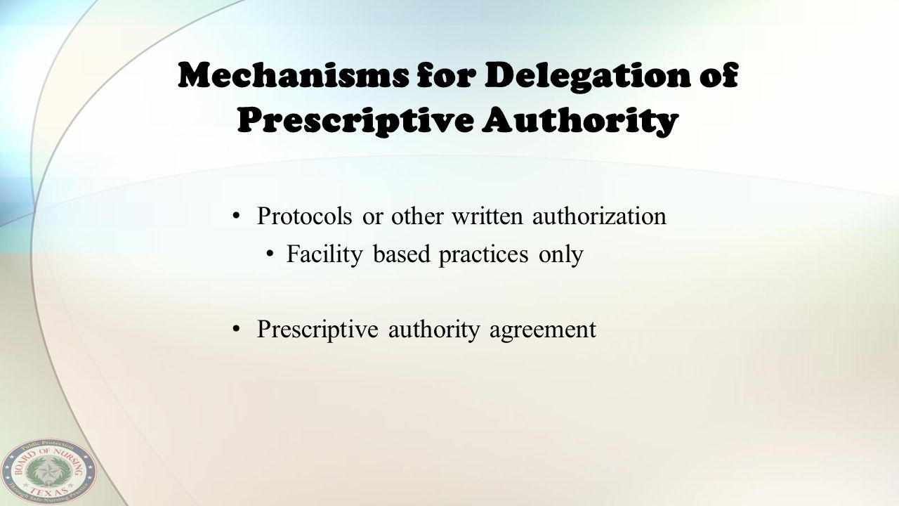Mechanisms for Delegation of Prescriptive Authority Protocols or other written authorization Facility based practices only Prescriptive authority agre