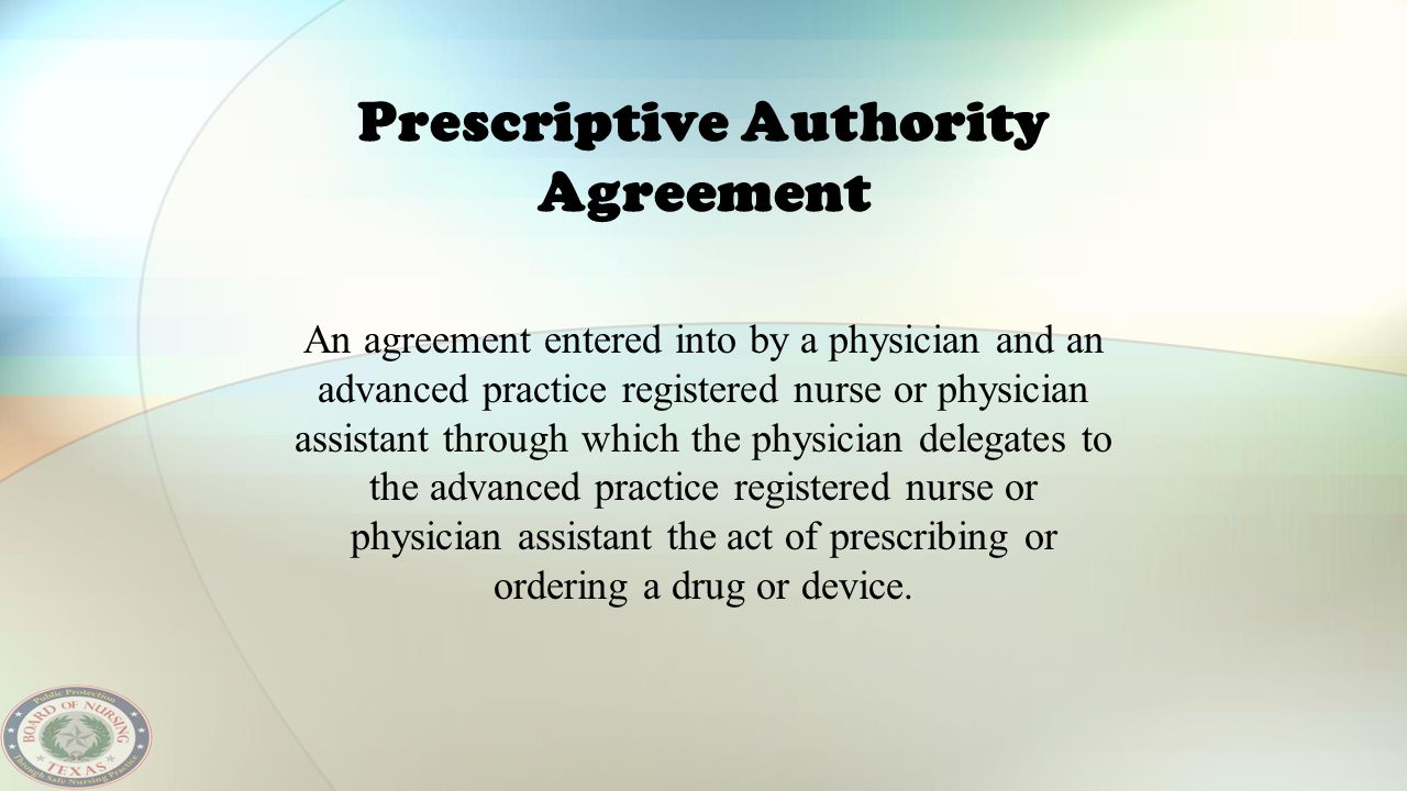 Prescriptive Authority Agreement An agreement entered into by a physician and an advanced practice registered nurse or physician assistant through whi