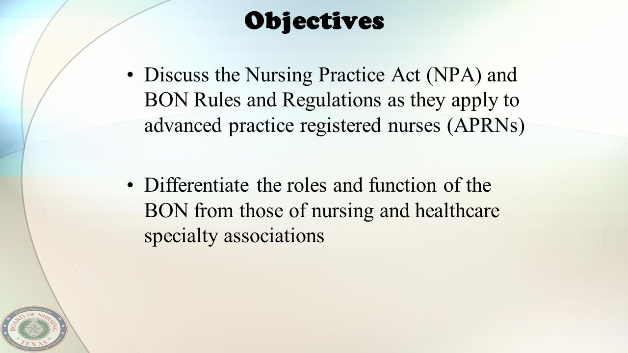 Objectives Discuss the Nursing Practice Act (NPA) and BON Rules and Regulations as they apply to advanced practice registered nurses (APRNs) Different