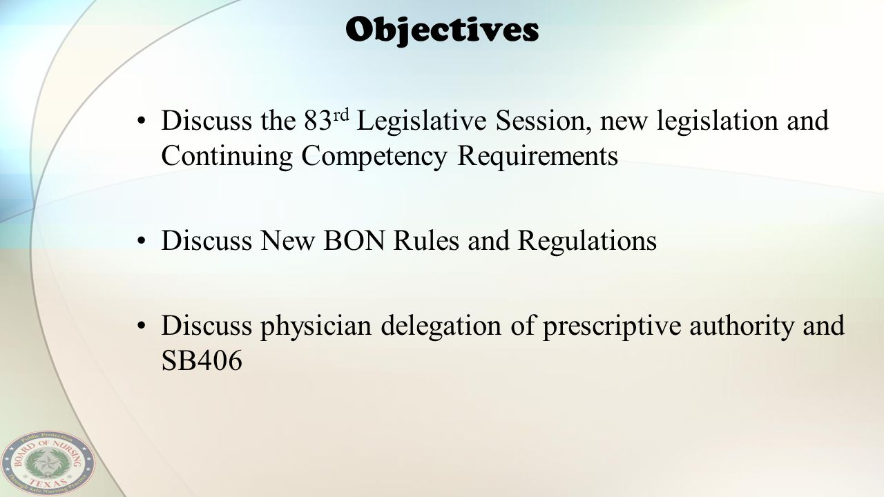 Objectives Discuss the 83 rd Legislative Session, new legislation and Continuing Competency Requirements Discuss New BON Rules and Regulations Discuss