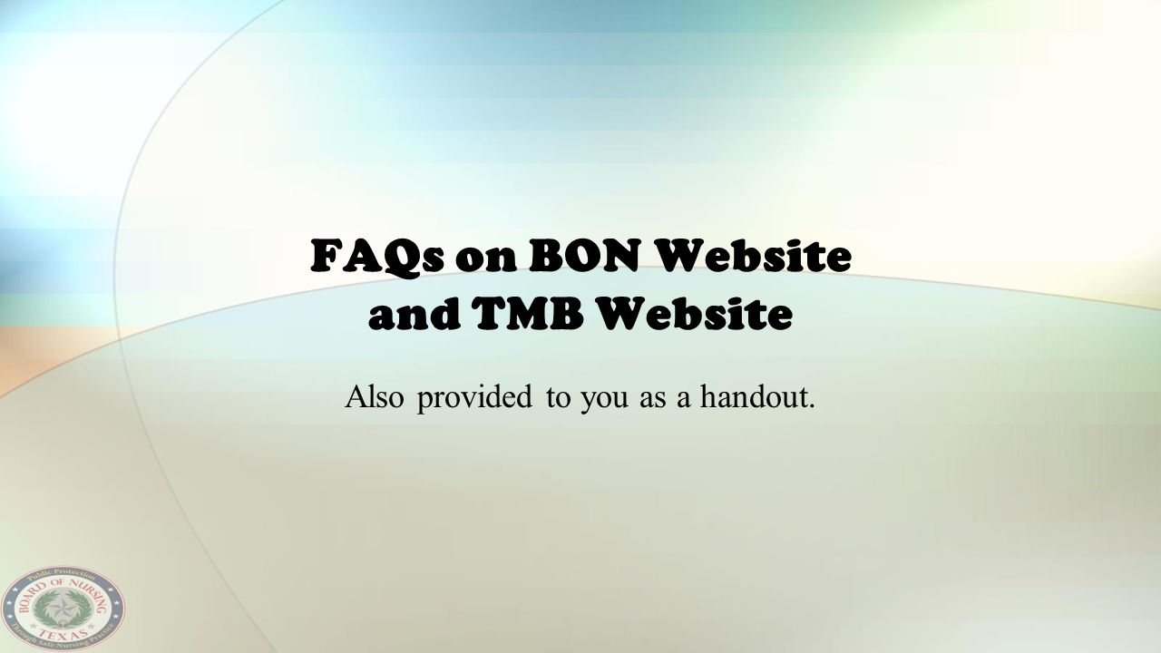 FAQs on BON Website and TMB Website Also provided to you as a handout.