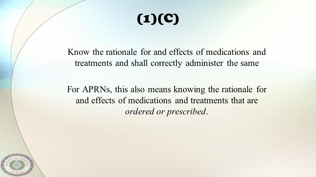 (1)(C) Know the rationale for and effects of medications and treatments and shall correctly administer the same For APRNs, this also means knowing the