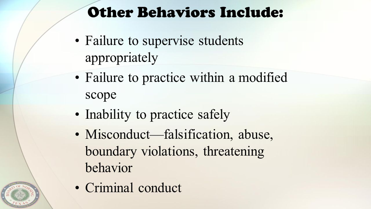 Other Behaviors Include: Failure to supervise students appropriately Failure to practice within a modified scope Inability to practice safely Miscondu