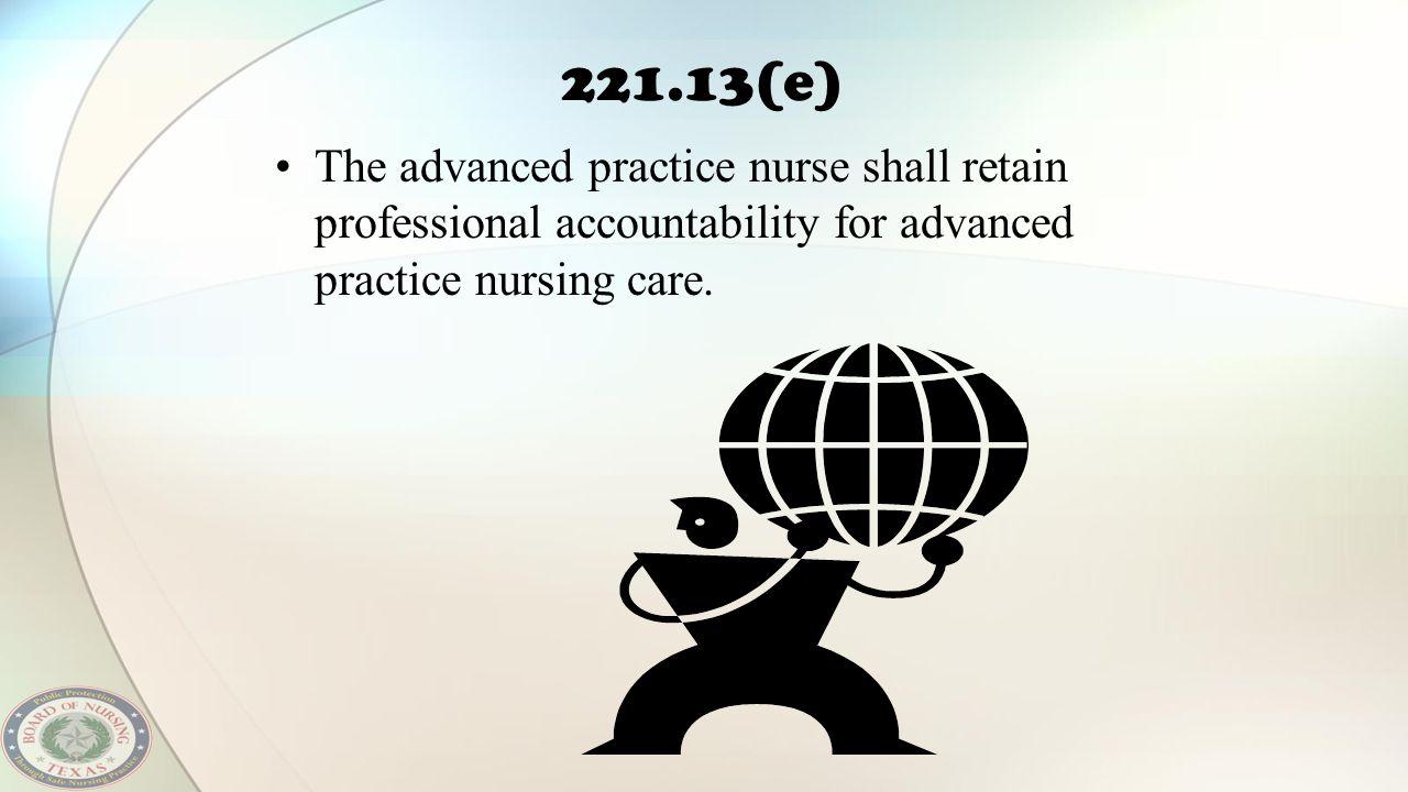 221.13(e) The advanced practice nurse shall retain professional accountability for advanced practice nursing care.