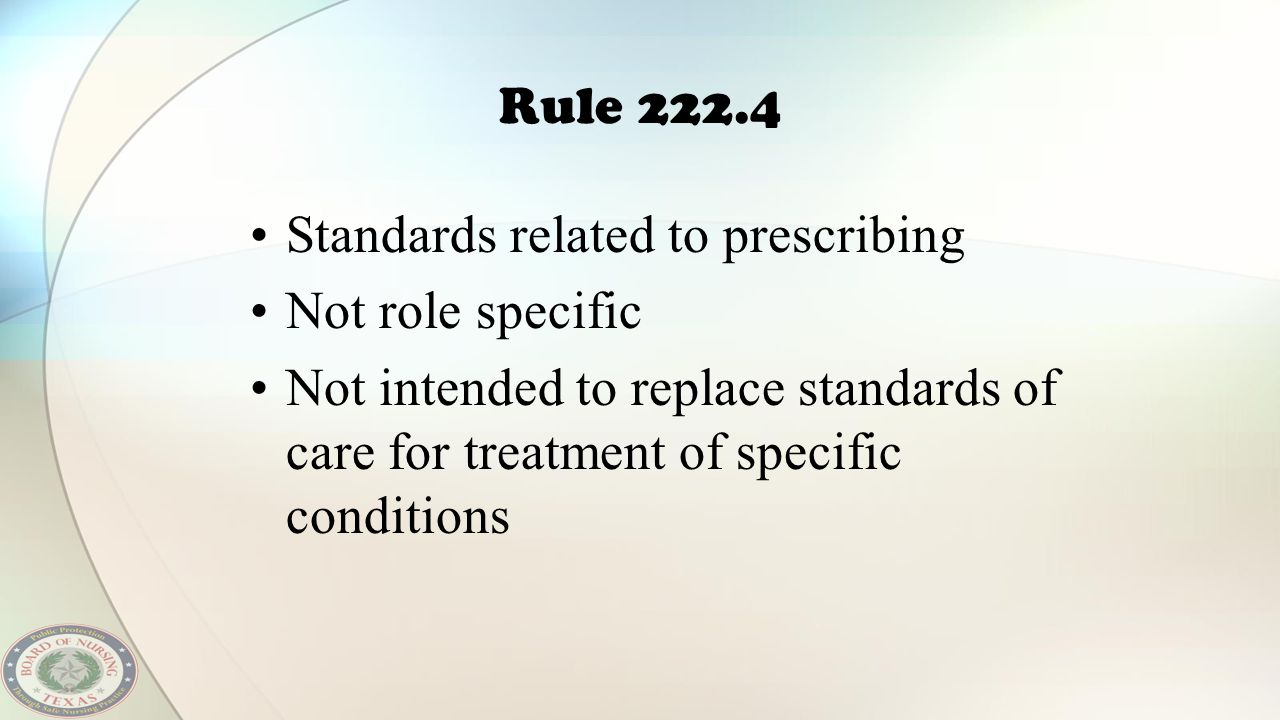 Rule 222.4 Standards related to prescribing Not role specific Not intended to replace standards of care for treatment of specific conditions