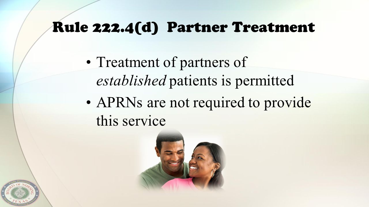 Rule 222.4(d) Partner Treatment Treatment of partners of established patients is permitted APRNs are not required to provide this service