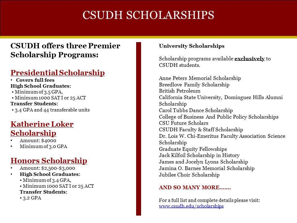CSUDH SCHOLARSHIPS CSUDH offers three Premier Scholarship Programs: Presidential Scholarship Covers full fees High School Graduates: Minimum of 3.5 GP