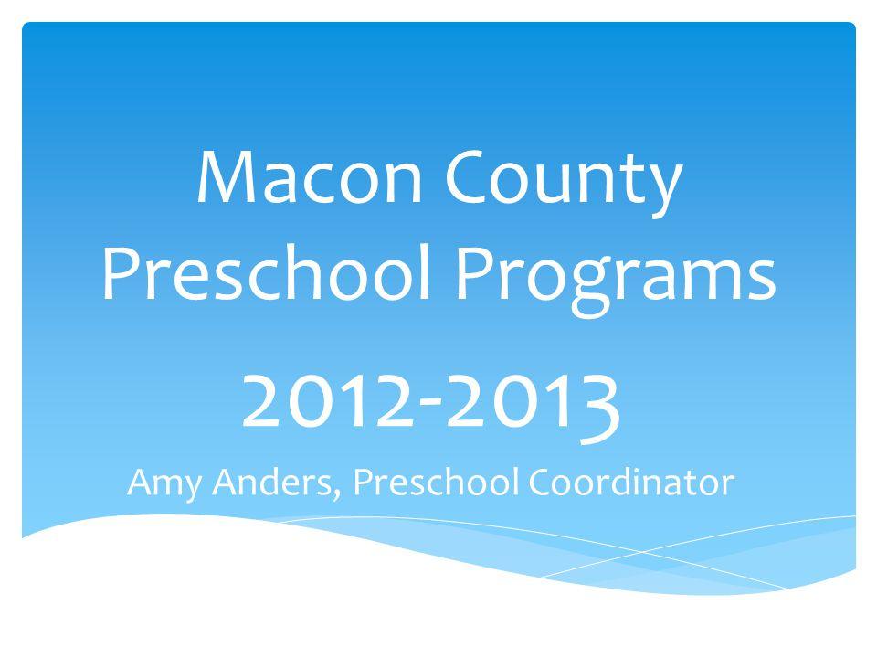 Macon County Preschool Programs 2012-2013 Amy Anders, Preschool Coordinator