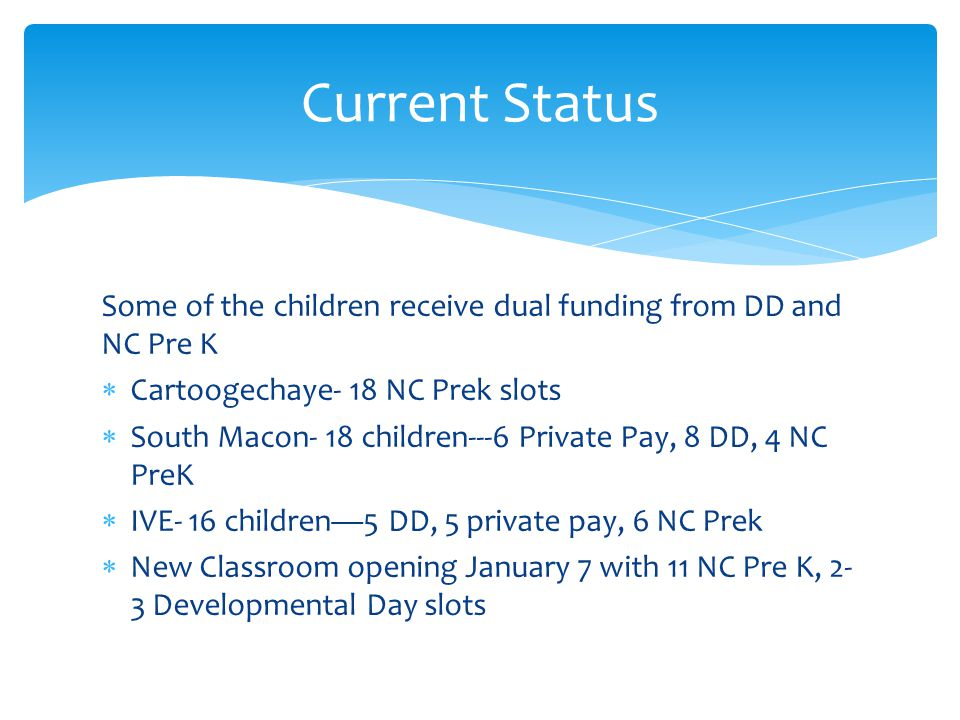 Some of the children receive dual funding from DD and NC Pre K  Cartoogechaye- 18 NC Prek slots  South Macon- 18 children---6 Private Pay, 8 DD, 4 N