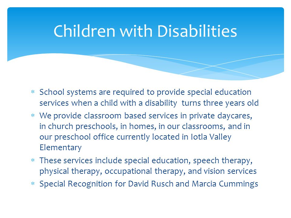  School systems are required to provide special education services when a child with a disability turns three years old  We provide classroom based