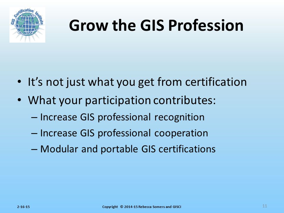 Copyright © 2014-15 Rebecca Somers and GISCI2-16-15 It's not just what you get from certification What your participation contributes: – Increase GIS