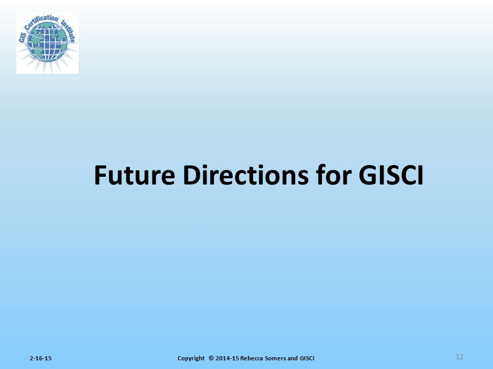 Copyright © 2014-15 Rebecca Somers and GISCI2-16-15 12 Future Directions for GISCI
