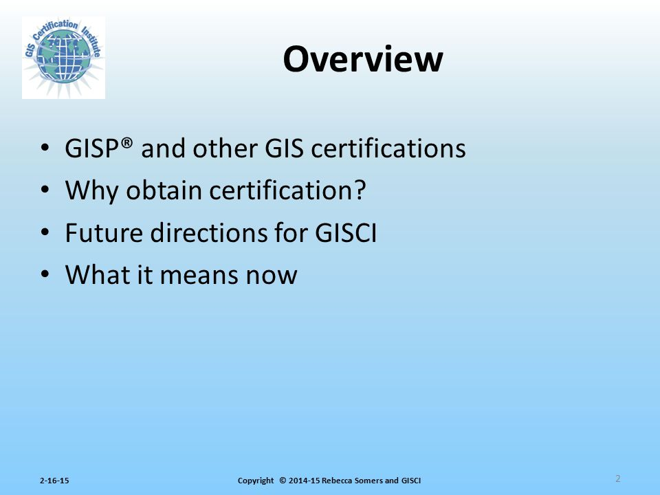 Copyright © 2014-15 Rebecca Somers and GISCI2-16-15 GISP® and other GIS certifications Why obtain certification? Future directions for GISCI What it m