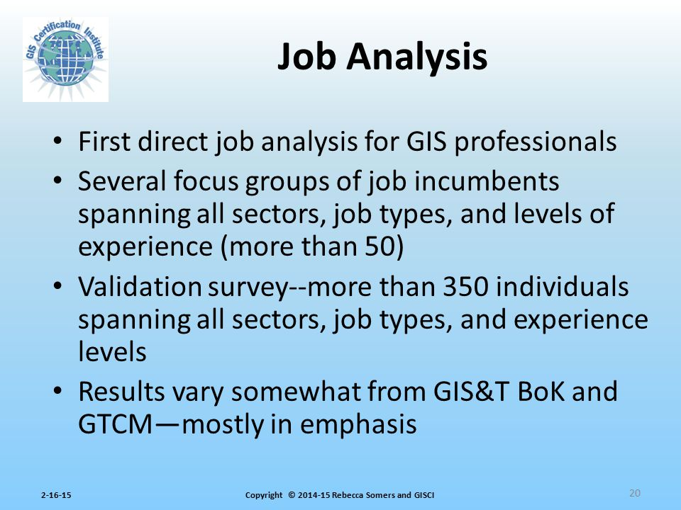 Copyright © 2014-15 Rebecca Somers and GISCI2-16-15 First direct job analysis for GIS professionals Several focus groups of job incumbents spanning al