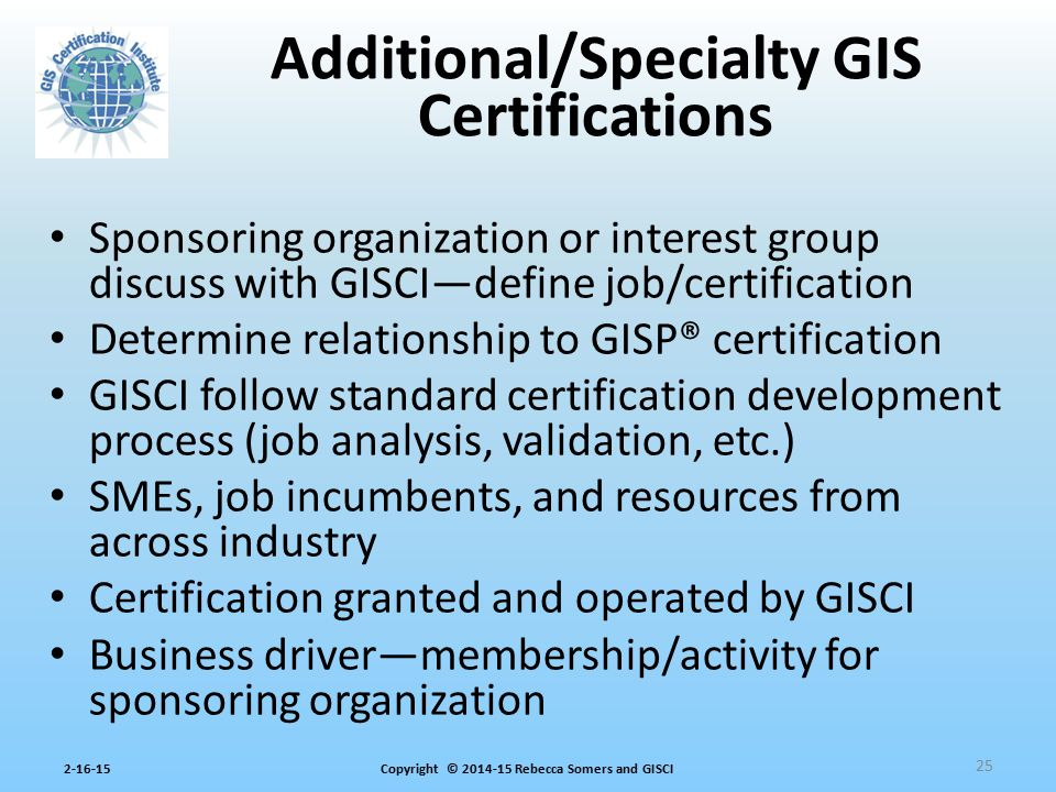 Copyright © 2014-15 Rebecca Somers and GISCI2-16-15 Sponsoring organization or interest group discuss with GISCI—define job/certification Determine re
