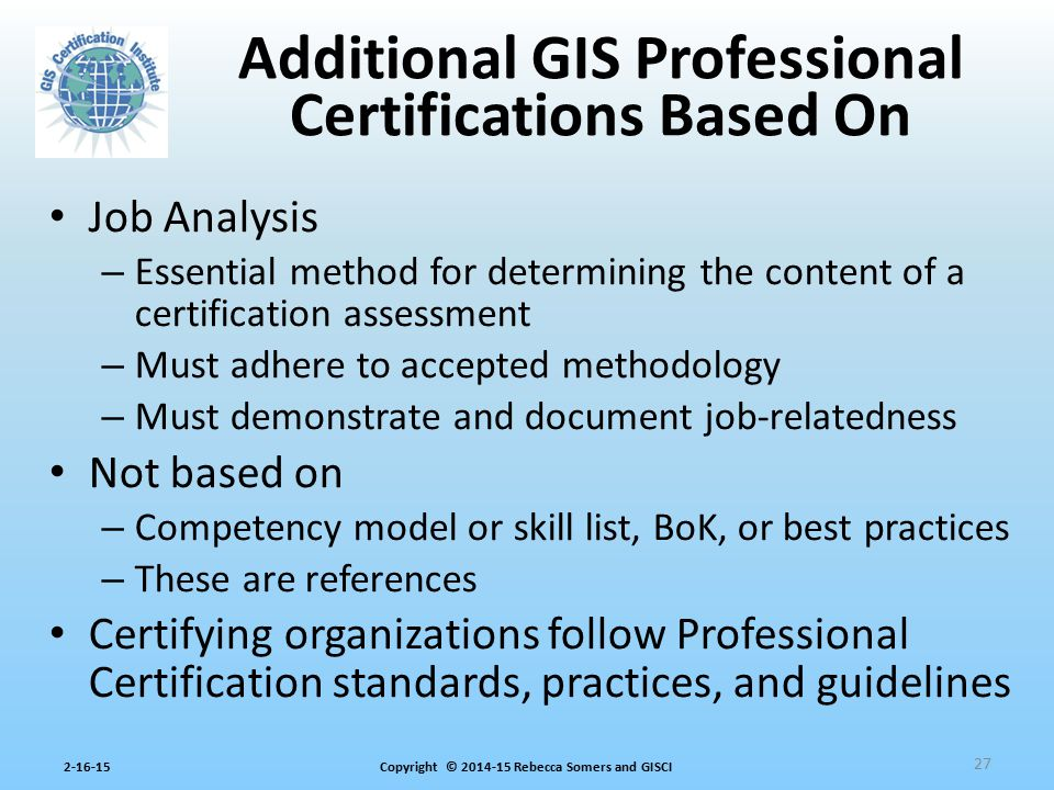 Copyright © 2014-15 Rebecca Somers and GISCI2-16-15 Job Analysis – Essential method for determining the content of a certification assessment – Must a