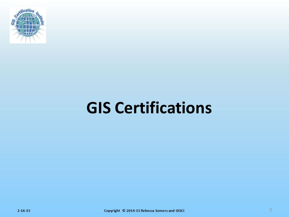 Copyright © 2014-15 Rebecca Somers and GISCI2-16-15 GIS Professional Certification Issued by GISCI – AAG, GITA, GLIS, NSGIC, UCGIS, URISA – Since 2004 Certification of GIS achievement, competency, and professionalism: – Experience – Education – Contributions Portfolio; exam to be added in 2015 4 GISP® Certification