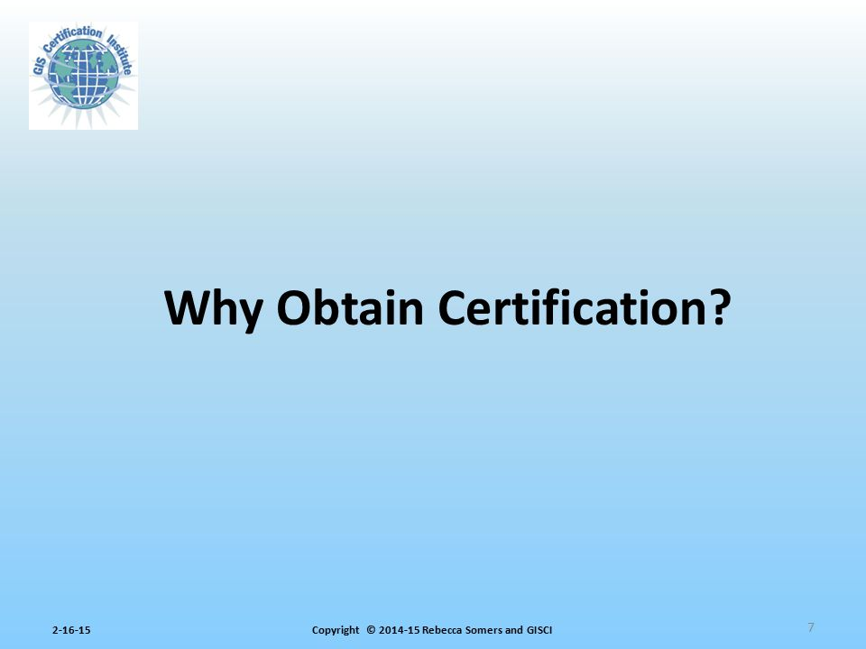 Copyright © 2014-15 Rebecca Somers and GISCI2-16-15 7 Why Obtain Certification?