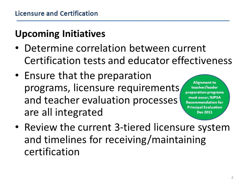 Licensure and Certification Upcoming Initiatives Determine correlation between current Certification tests and educator effectiveness Ensure that the preparation programs, licensure requirements and teacher evaluation processes are all integrated Review the current 3-tiered licensure system and timelines for receiving/maintaining certification 4 Alignment to teacher/leader preparation programs must occur; NJPSA Recommendation for Principal Evaluation Dec 2011