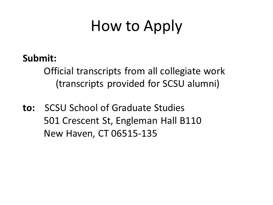 How to Apply Submit: Official transcripts from all collegiate work (transcripts provided for SCSU alumni) to: SCSU School of Graduate Studies 501 Crescent St, Engleman Hall B110 New Haven, CT 06515-135
