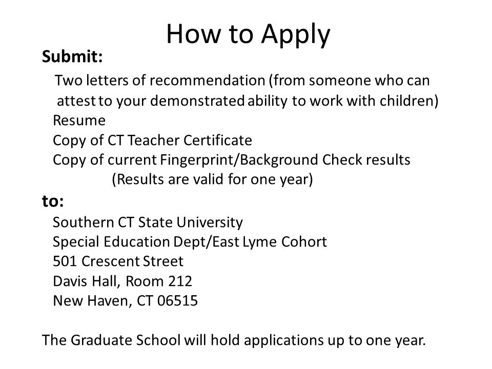 Submit: Two letters of recommendation (from someone who can attest to your demonstrated ability to work with children) Resume Copy of CT Teacher Certificate Copy of current Fingerprint/Background Check results (Results are valid for one year) to: Southern CT State University Special Education Dept/East Lyme Cohort 501 Crescent Street Davis Hall, Room 212 New Haven, CT 06515 The Graduate School will hold applications up to one year.