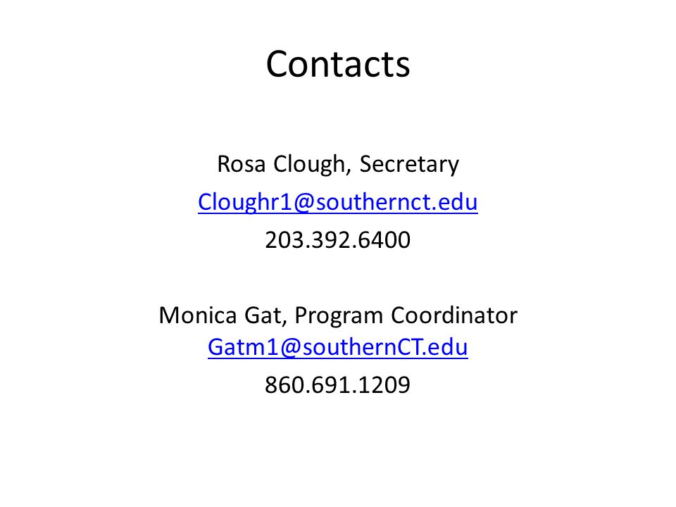 Contacts Rosa Clough, Secretary Cloughr1@southernct.edu 203.392.6400 Monica Gat, Program Coordinator Gatm1@southernCT.edu Gatm1@southernCT.edu 860.691.1209