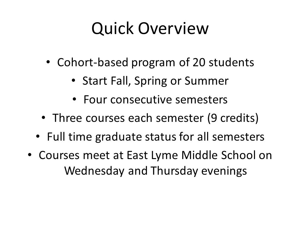 Quick Overview Cohort-based program of 20 students Start Fall, Spring or Summer Four consecutive semesters Three courses each semester (9 credits) Full time graduate status for all semesters Courses meet at East Lyme Middle School on Wednesday and Thursday evenings
