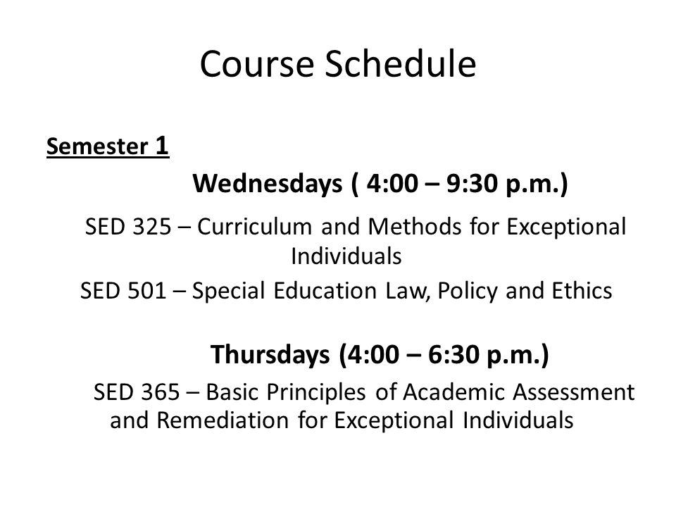 Course Schedule Semester 1 Wednesdays ( 4:00 – 9:30 p.m.) SED 325 – Curriculum and Methods for Exceptional Individuals SED 501 – Special Education Law, Policy and Ethics Thursdays (4:00 – 6:30 p.m.) SED 365 – Basic Principles of Academic Assessment and Remediation for Exceptional Individuals