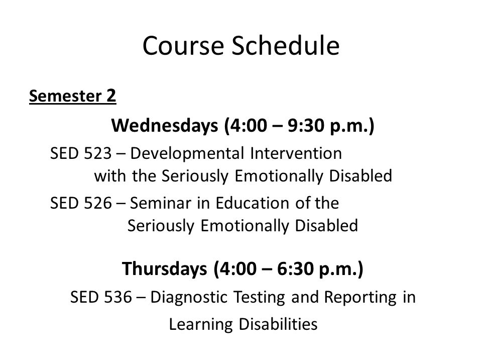 Course Schedule Semester 2 Wednesdays (4:00 – 9:30 p.m.) SED 523 – Developmental Intervention with the Seriously Emotionally Disabled SED 526 – Seminar in Education of the Seriously Emotionally Disabled Thursdays (4:00 – 6:30 p.m.) SED 536 – Diagnostic Testing and Reporting in Learning Disabilities