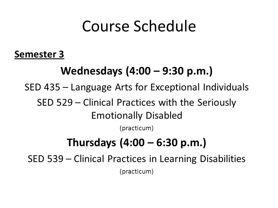 Course Schedule Semester 3 Wednesdays (4:00 – 9:30 p.m.) SED 435 – Language Arts for Exceptional Individuals SED 529 – Clinical Practices with the Seriously Emotionally Disabled (practicum) Thursdays (4:00 – 6:30 p.m.) SED 539 – Clinical Practices in Learning Disabilities (practicum)